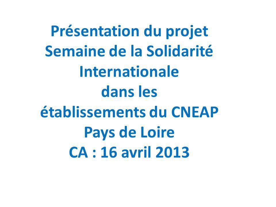 Présentation du projet Semaine de la Solidarité Internationale dans les établissements du CNEAP Pays de Loire CA : 16 avril 2013