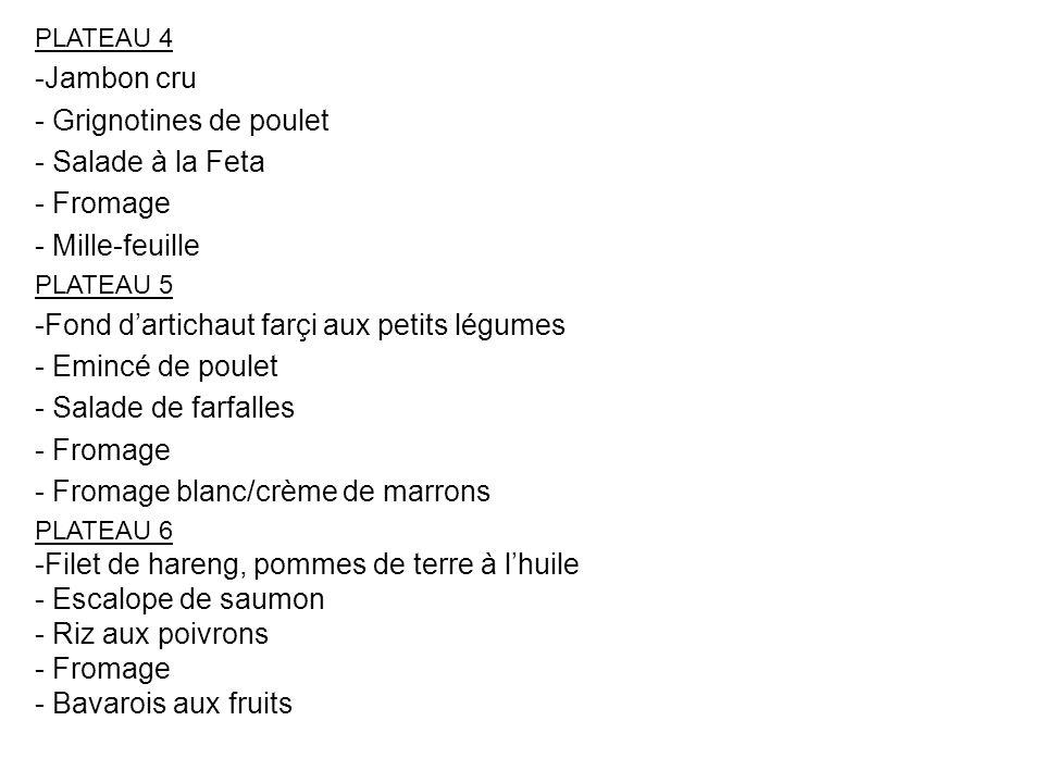 PLATEAU 4 -Jambon cru - Grignotines de poulet - Salade à la Feta - Fromage - Mille-feuille PLATEAU 5 -Fond dartichaut farçi aux petits légumes - Eminc