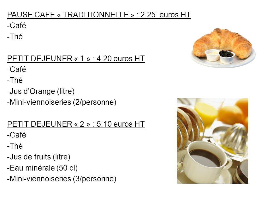 PAUSE CAFE « TRADITIONNELLE » : 2.25 euros HT -Café -Thé PETIT DEJEUNER « 1 » : 4.20 euros HT -Café -Thé -Jus dOrange (litre) -Mini-viennoiseries (2/p