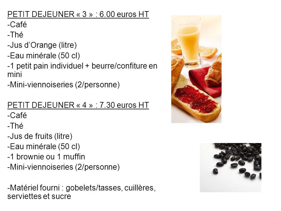 PETIT DEJEUNER « 3 » : 6.00 euros HT -Café -Thé -Jus dOrange (litre) -Eau minérale (50 cl) -1 petit pain individuel + beurre/confiture en mini -Mini-v