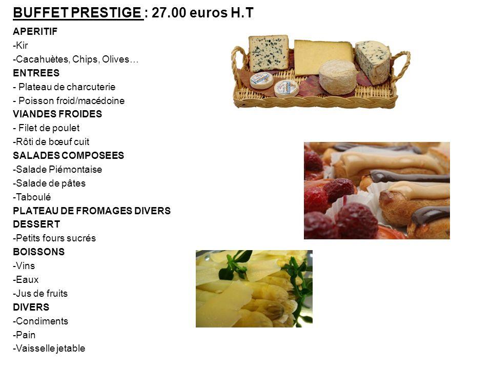 BUFFET PRESTIGE : 27.00 euros H.T APERITIF -Kir -Cacahuètes, Chips, Olives… ENTREES - Plateau de charcuterie - Poisson froid/macédoine VIANDES FROIDES