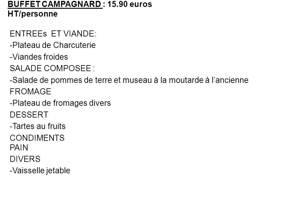 BUFFET CAMPAGNARD : 15.90 euros HT/personne ENTREEs ET VIANDE: -Plateau de Charcuterie -Viandes froides SALADE COMPOSEE : -Salade de pommes de terre e