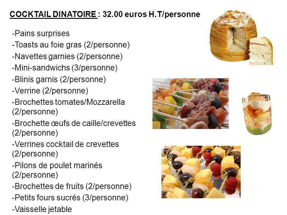 COCKTAIL DINATOIRE : 32.00 euros H.T/personne -Pains surprises -Toasts au foie gras (2/personne) -Navettes garnies (2/personne) -Mini-sandwichs (3/per