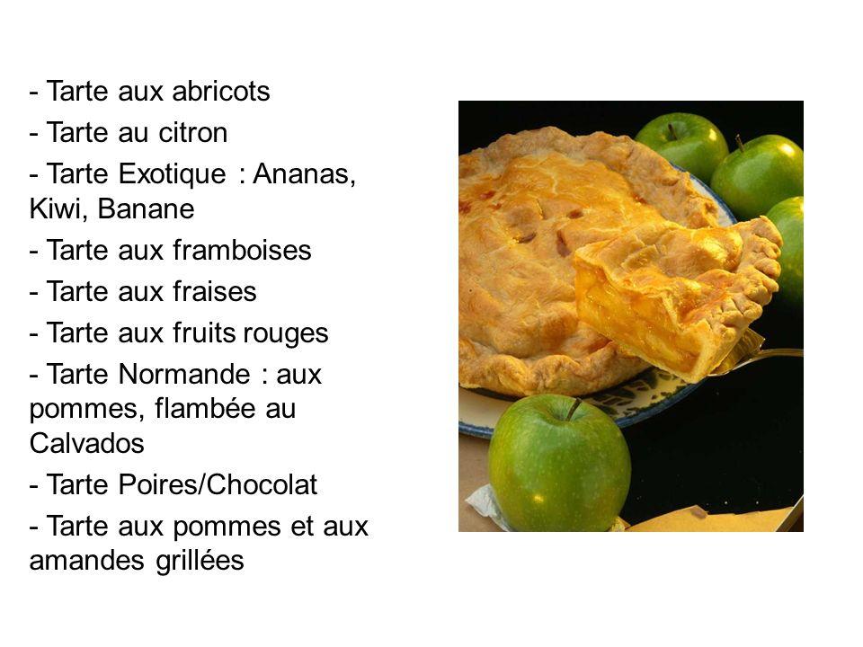 - Tarte aux abricots - Tarte au citron - Tarte Exotique : Ananas, Kiwi, Banane - Tarte aux framboises - Tarte aux fraises - Tarte aux fruits rouges -