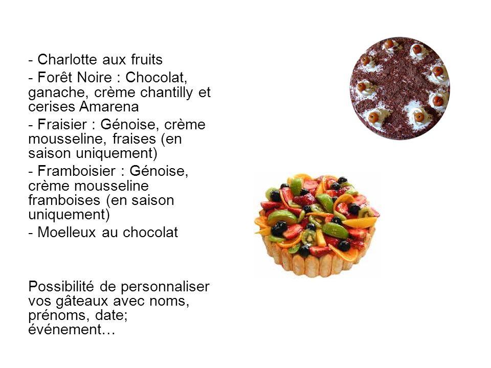 - Charlotte aux fruits - Forêt Noire : Chocolat, ganache, crème chantilly et cerises Amarena - Fraisier : Génoise, crème mousseline, fraises (en saiso