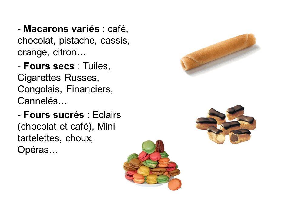 - Macarons variés : café, chocolat, pistache, cassis, orange, citron… - Fours secs : Tuiles, Cigarettes Russes, Congolais, Financiers, Cannelés… - Fou