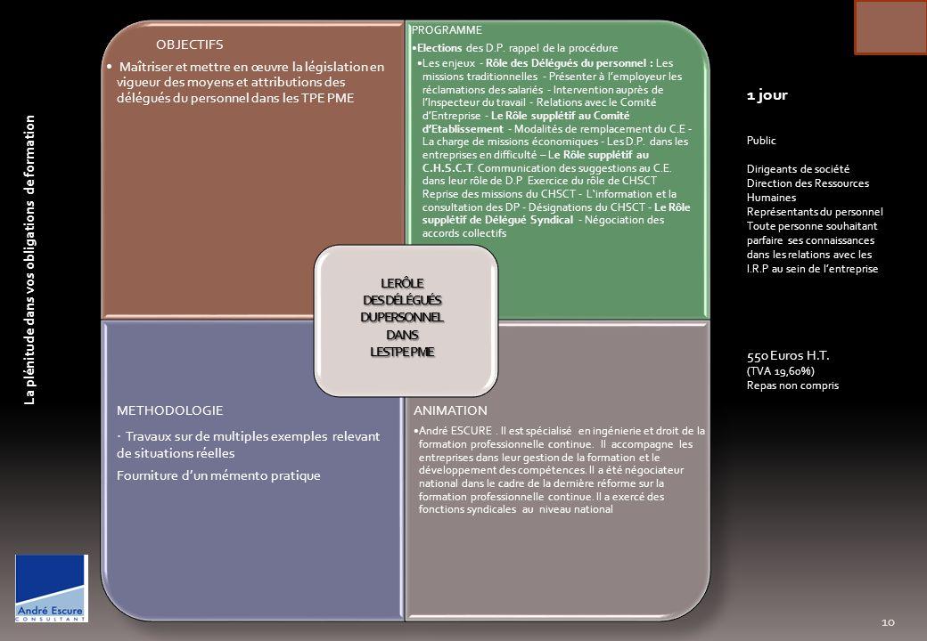 OBJECTIFS · Maitriser les règles juridiques et financières du DIF dans ses généralités · Repérer les droits et obligations respectifs du salarié et de lemployeur lors de la mise en œuvre du DIF · Imbriquer le DIF avec le plan de formation et les autres dispositifs de gestion des compétences · Associer le DIF à la construction de parcours de formation individualisés · Se doter des outils et des documents administratifs sécurisant la gestion du DIF PROGRAMME Maîtriser les conditions dacquisition et dutilisation du DIF · La construction du DIF entre le salarié et lemployeur · Calcul des droits DIF · Les accords de branche · Les actions éligibles au titre du DIF · Application du DIF dans ou hors temps de travail · Les engagements réciproques · Coûts et modalités de prise en charge, les règles de portabilité du DIF, Intégrer le DIF dans le plan de formation · Construire les liens entre le DIF, la VAE, le Bilan de compétences, la période de professionnalisation, Intérêt de mettre en place un accord dentreprise, Sensibilisation du personnel dencadrement et information des I.R.P · Le DIF comme outil de management Négociation daccord avec les I.R.P Gérer administrativement le DIF Formaliser, Communiquer auprès du personnel, · Sassurer la prise en charge financière par son OPCA METHODOLOGIE · Maitriser les règles juridiques et financières du DIF dans ses généralités · Repérer les droits et obligations respectifs du salarié et de lemployeur lors de la mise en œuvre du DIF · Imbriquer le DIF avec le plan de formation et les autres dispositifs de gestion des compétences · Associer le DIF à la construction de parcours de formation individualisés · Se doter des outils et des documents administratifs sécurisant la gestion du DIF Dossier documentaire ANIMATION André ESCURE.
