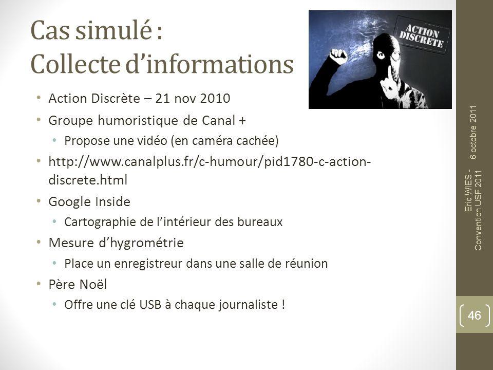 Cas simulé : Collecte dinformations Action Discrète – 21 nov 2010 Groupe humoristique de Canal + Propose une vidéo (en caméra cachée) http://www.canal