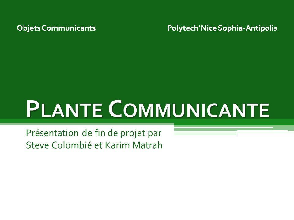 P LANTE C OMMUNICANTE Objets Communicants Présentation de fin de projet par Steve Colombié et Karim Matrah PolytechNice Sophia-Antipolis