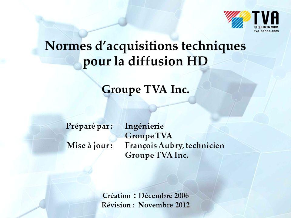 Normes dacquisitions techniques pour la diffusion HD Groupe TVA Inc. Préparé par : Ingénierie Groupe TVA Mise à jour : François Aubry, technicien Grou