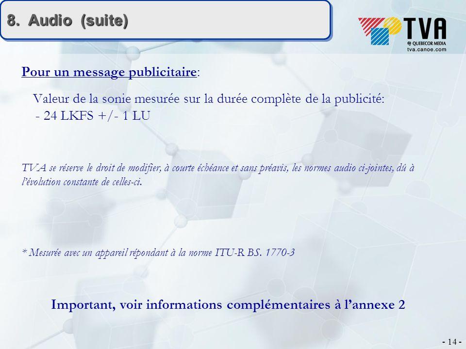 - 14 - 8. Audio (suite) Pour un message publicitaire: Valeur de la sonie mesurée sur la durée complète de la publicité: - 24 LKFS +/- 1 LU TVA se rése