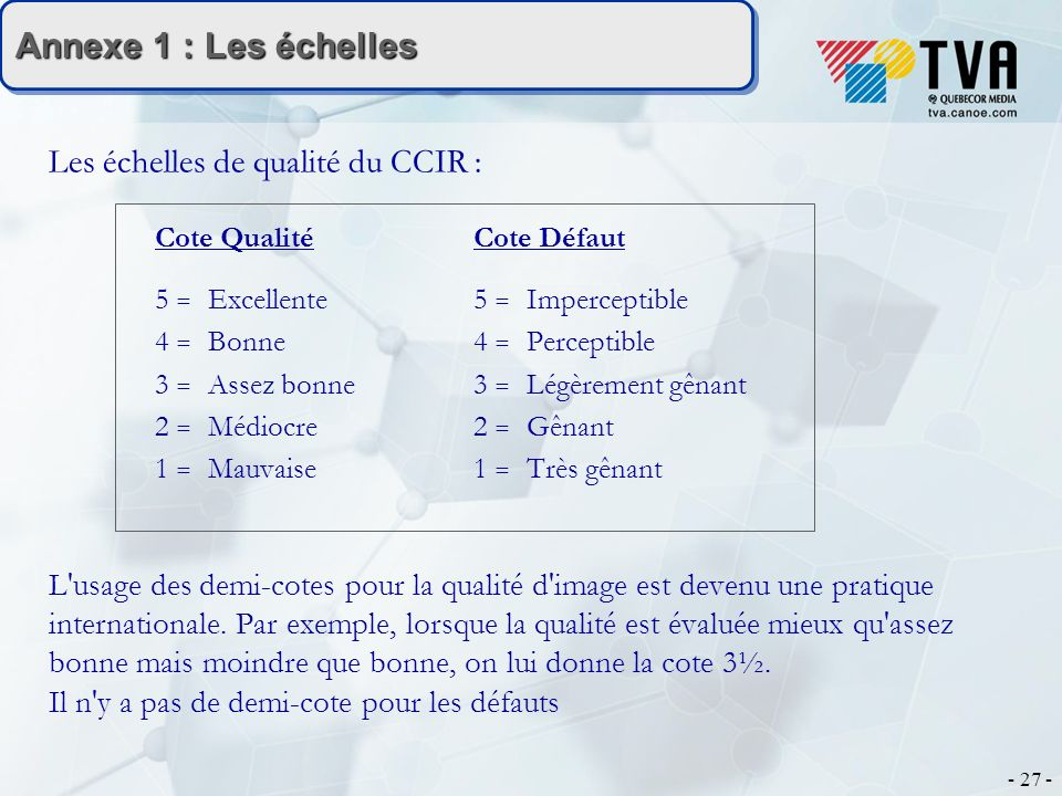 - 27 - Annexe 1 : Les échelles Les échelles de qualité du CCIR : Cote Qualité Cote Défaut 5 = Excellente 5 = Imperceptible 4 = Bonne4 = Perceptible 3