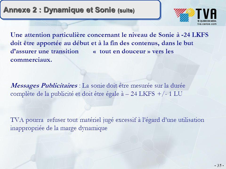 - 35 - Annexe 2 : Dynamique et Sonie (suite) Une attention particulière concernant le niveau de Sonie à -24 LKFS doit être apportée au début et à la fin des contenus, dans le but dassurer une transition « tout en douceur » vers les commerciaux.