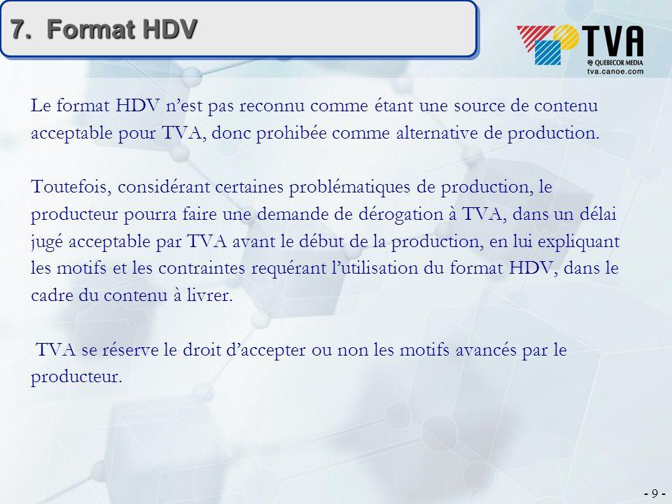 - 9 - 7. Format HDV Le format HDV nest pas reconnu comme étant une source de contenu acceptable pour TVA, donc prohibée comme alternative de productio