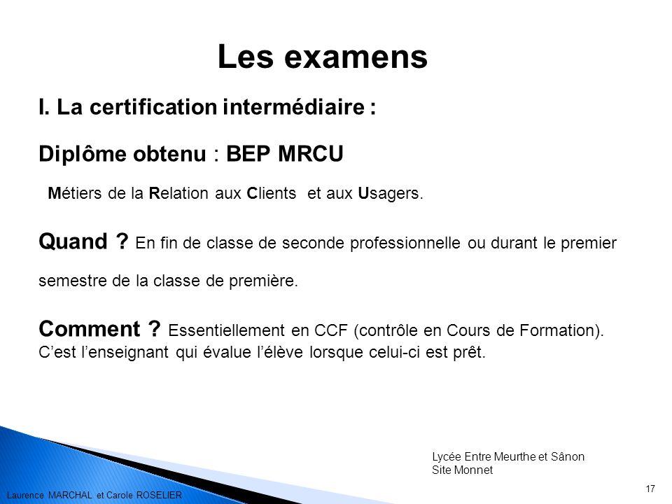 17 Les examens I. La certification intermédiaire : Diplôme obtenu : BEP MRCU Métiers de la Relation aux Clients et aux Usagers. Quand ? En fin de clas