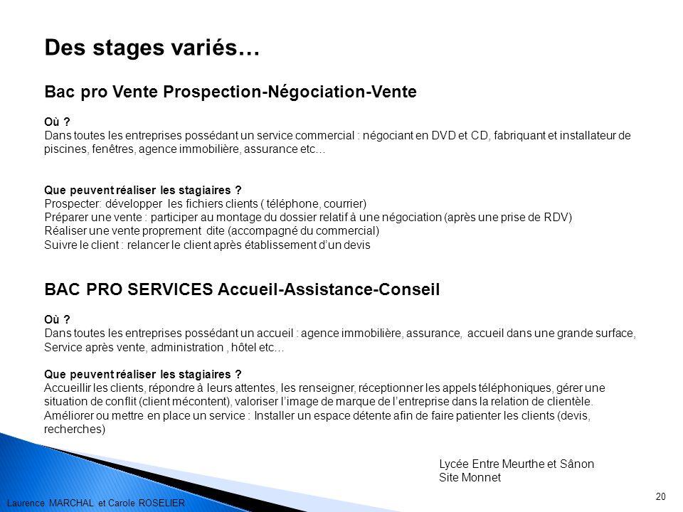 20 Des stages variés… Bac pro Vente Prospection-Négociation-Vente Où ? Dans toutes les entreprises possédant un service commercial : négociant en DVD