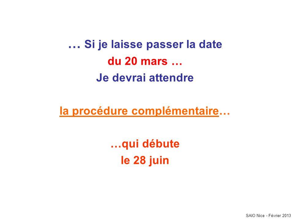 … Si je laisse passer la date du 20 mars … Je devrai attendre la procédure complémentaire… …qui débute le 28 juin SAIO Nice - Février 2013