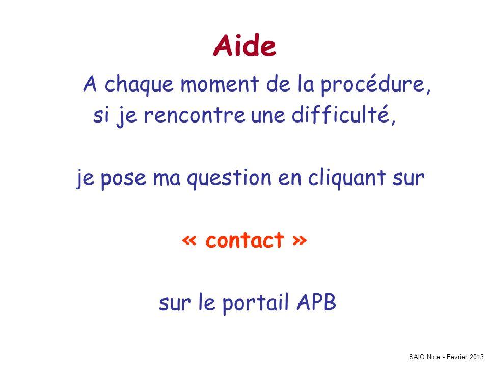 SAIO Nice - Février 2013 Aide A chaque moment de la procédure, si je rencontre une difficulté, j e pose ma question en cliquant sur « contact » sur le