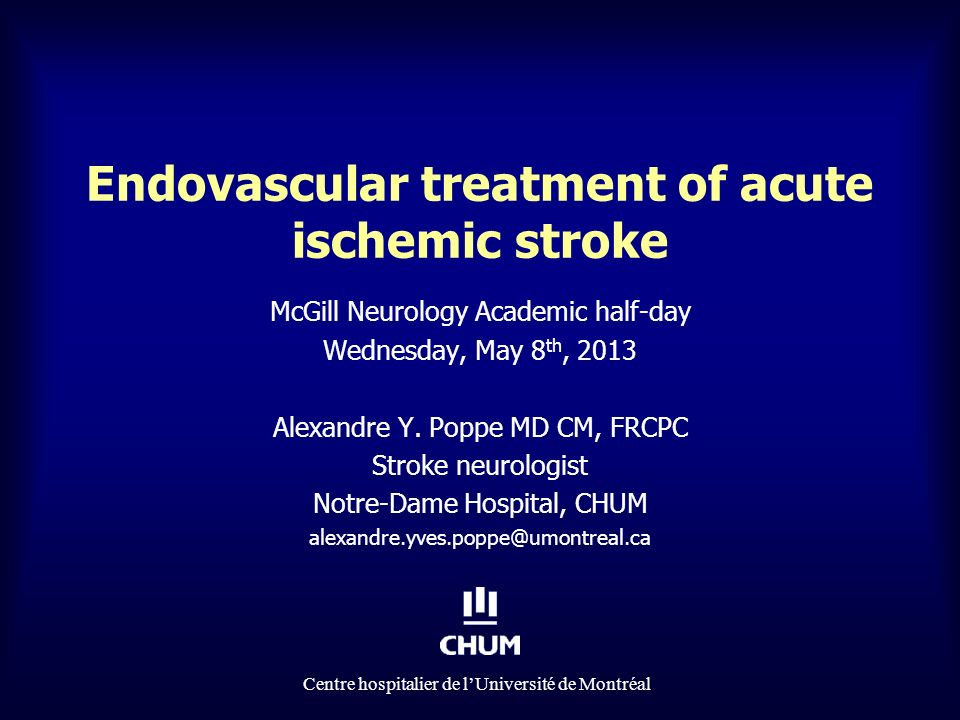 Centre hospitalier de lUniversité de Montréal Endovascular treatment of acute ischemic stroke McGill Neurology Academic half-day Wednesday, May 8 th, 2013 Alexandre Y.