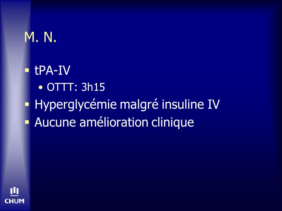 M. N. tPA-IV OTTT: 3h15 Hyperglycémie malgré insuline IV Aucune amélioration clinique