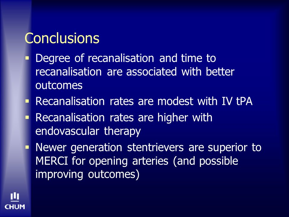 Conclusions Degree of recanalisation and time to recanalisation are associated with better outcomes Recanalisation rates are modest with IV tPA Recanalisation rates are higher with endovascular therapy Newer generation stentrievers are superior to MERCI for opening arteries (and possible improving outcomes)