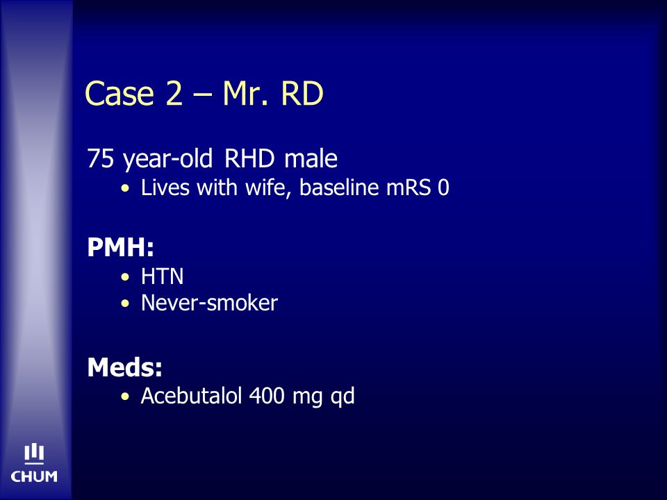 Case 2 – Mr. RD 75 year-old RHD male Lives with wife, baseline mRS 0 PMH: HTN Never-smoker Meds: Acebutalol 400 mg qd