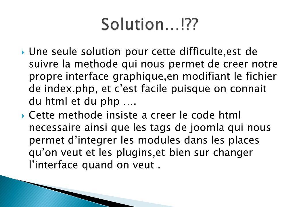Une seule solution pour cette difficulte,est de suivre la methode qui nous permet de creer notre propre interface graphique,en modifiant le fichier de index.php, et cest facile puisque on connait du html et du php ….
