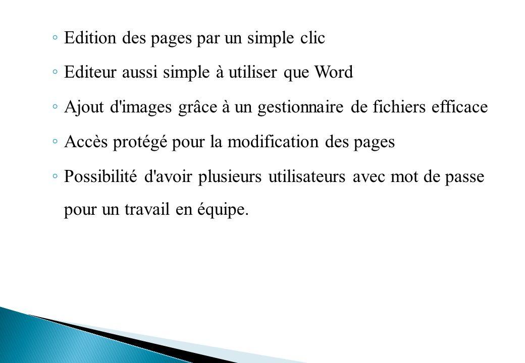 Edition des pages par un simple clic Editeur aussi simple à utiliser que Word Ajout d images grâce à un gestionnaire de fichiers efficace Accès protégé pour la modification des pages Possibilité d avoir plusieurs utilisateurs avec mot de passe pour un travail en équipe.