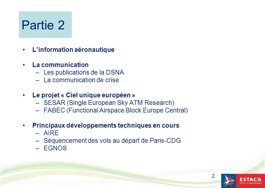 2 Partie 2 Linformation aéronautique La communication –Les publications de la DSNA –La communication de crise Le projet « Ciel unique européen » –SESA