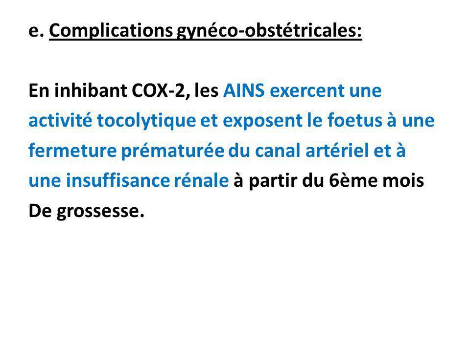 e. Complications gynéco-obstétricales: En inhibant COX-2, les AINS exercent une activité tocolytique et exposent le foetus à une fermeture prématurée