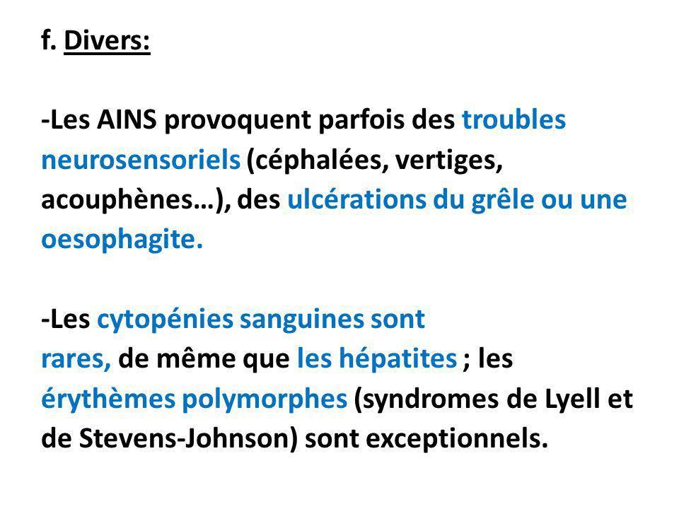 f. Divers: -Les AINS provoquent parfois des troubles neurosensoriels (céphalées, vertiges, acouphènes…), des ulcérations du grêle ou une oesophagite.