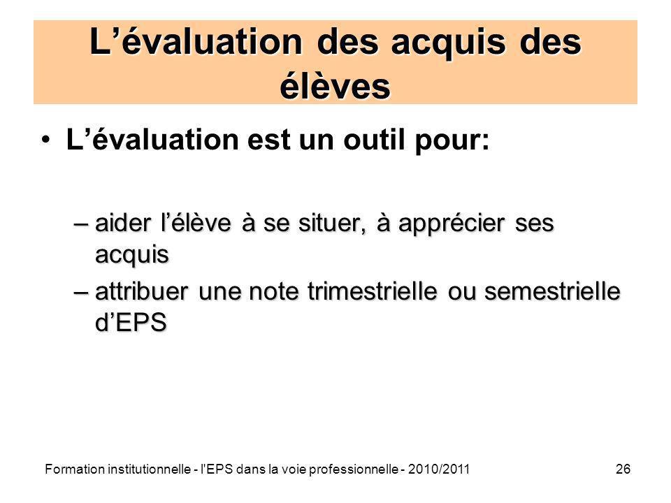 Formation institutionnelle - l'EPS dans la voie professionnelle - 2010/201126 Lévaluation des acquis des élèves Lévaluation est un outil pour: –aider