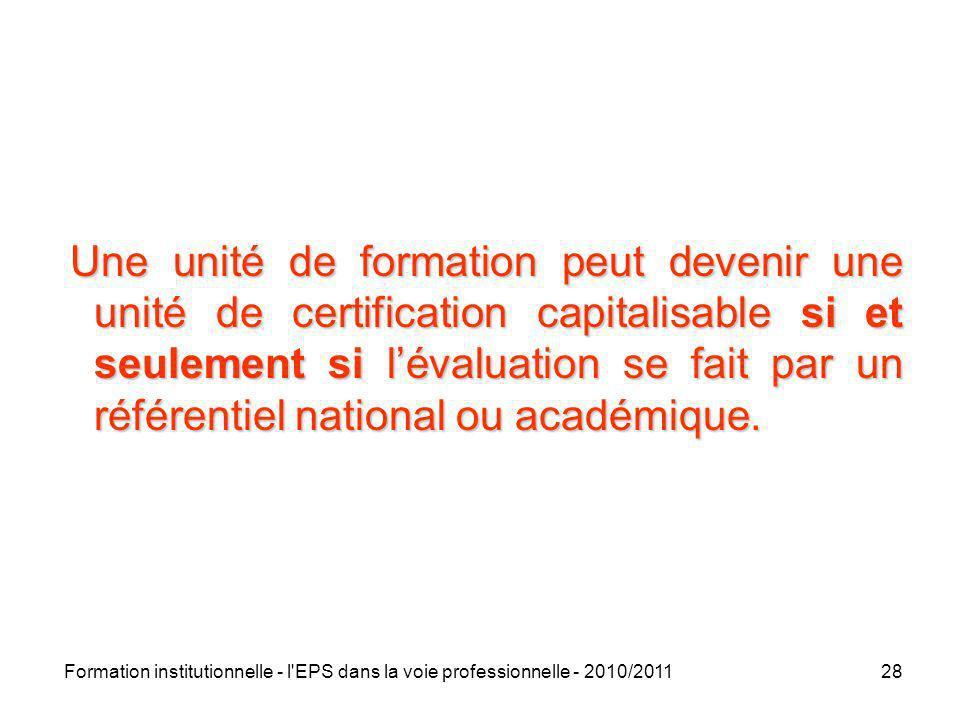 Formation institutionnelle - l'EPS dans la voie professionnelle - 2010/201128 Une unité de formation peut devenir une unité de certification capitalis