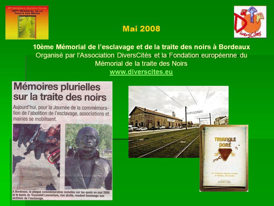 Mai 2008 10ème Mémorial de lesclavage et de la traite des noirs à Bordeaux Organisé par lAssociation DiversCités et la Fondation européenne du Mémoria