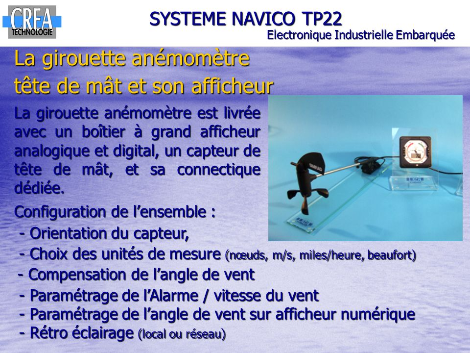 SYSTEME NAVICO TP22 Electronique Industrielle Embarquée Pour les BAC PRO SEN : Compétences C3 PREPARER LES EQUIPEMENTS EN VUE DUNE INSTALLATION C3-1 Planifier lintervention C3-2 Réaliser lintégration matérielle dun équipement C3-4 Effectuer les tests nécessaires à la validation du fonctionnement des équipements équipements C4 INSTALLER ET METTRE EN OEUVRE LES EQUIPEMENTS C4-1 Préparer le plan daction C4-2 Etablir tout ou partie du plan dimplantation et de câblage C4-3 Installer les supports C4-4 Certifier le support physique ou valider les médias C4-5 Installer et configurer les éléments du système C4-6 Vérifier la conformité du fonctionnement des matériels associés
