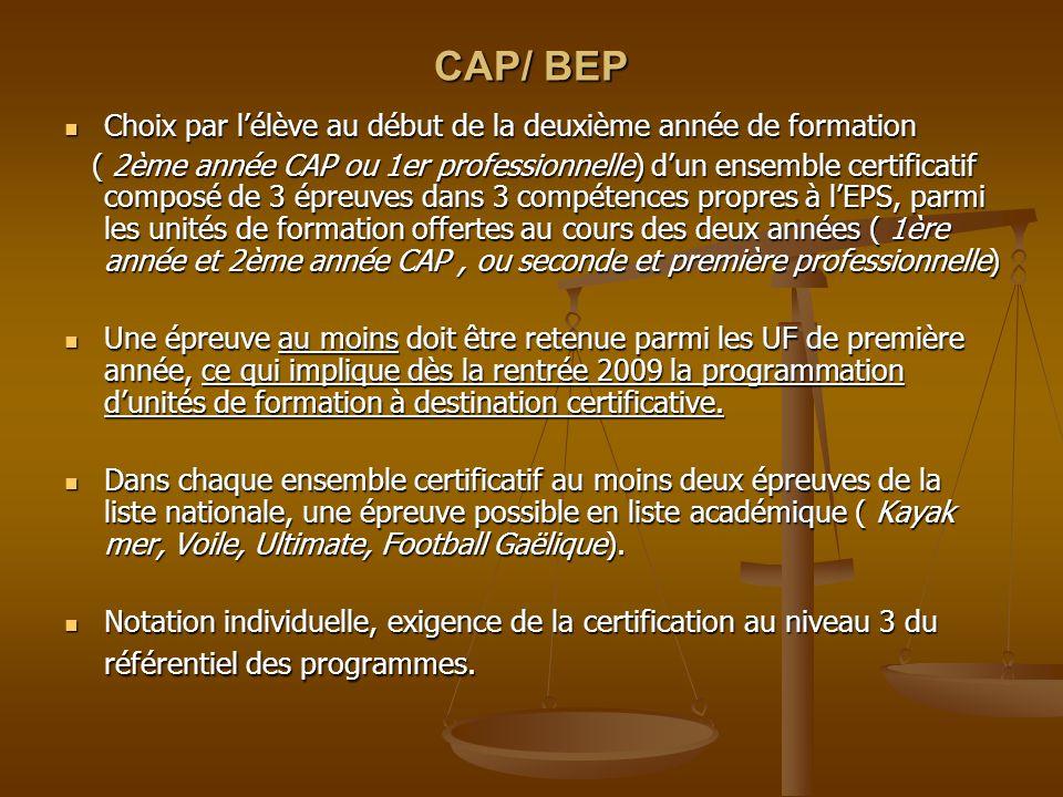 CAP/ BEP Choix par lélève au début de la deuxième année de formation Choix par lélève au début de la deuxième année de formation ( 2ème année CAP ou 1er professionnelle) dun ensemble certificatif composé de 3 épreuves dans 3 compétences propres à lEPS, parmi les unités de formation offertes au cours des deux années ( 1ère année et 2ème année CAP, ou seconde et première professionnelle) ( 2ème année CAP ou 1er professionnelle) dun ensemble certificatif composé de 3 épreuves dans 3 compétences propres à lEPS, parmi les unités de formation offertes au cours des deux années ( 1ère année et 2ème année CAP, ou seconde et première professionnelle) Une épreuve au moins doit être retenue parmi les UF de première année, ce qui implique dès la rentrée 2009 la programmation dunités de formation à destination certificative.