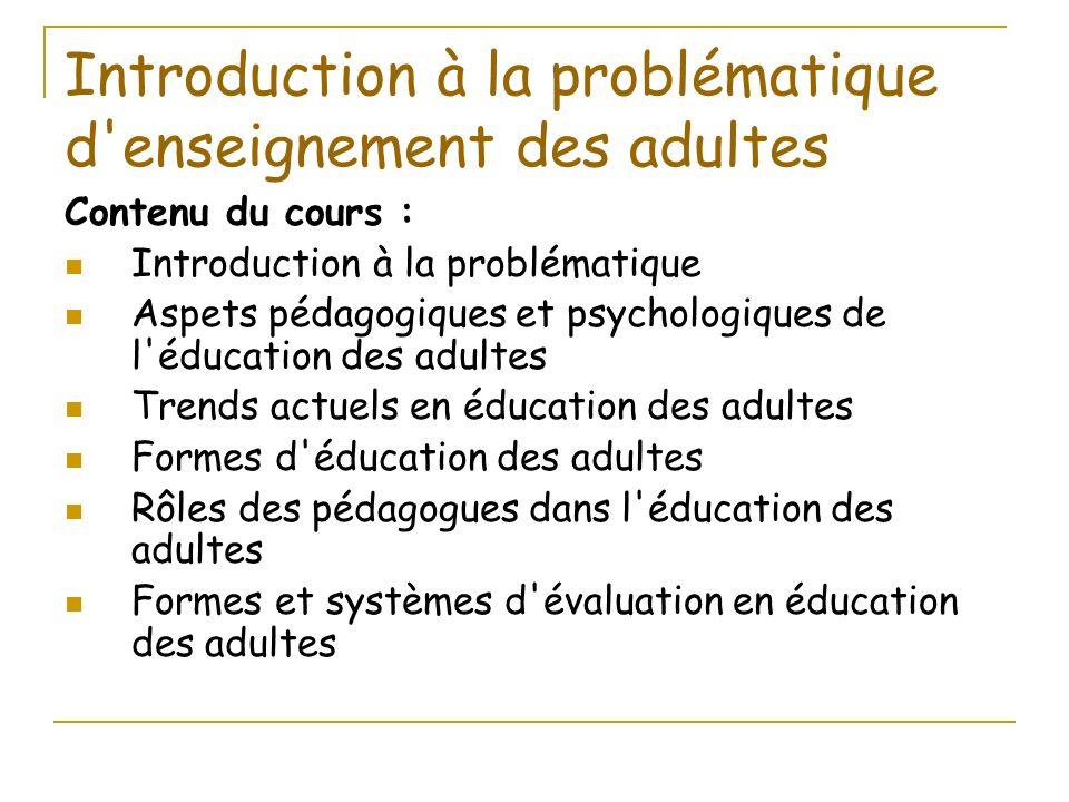 Introduction à la problématique d'enseignement des adultes Contenu du cours : Introduction à la problématique Aspets pédagogiques et psychologiques de
