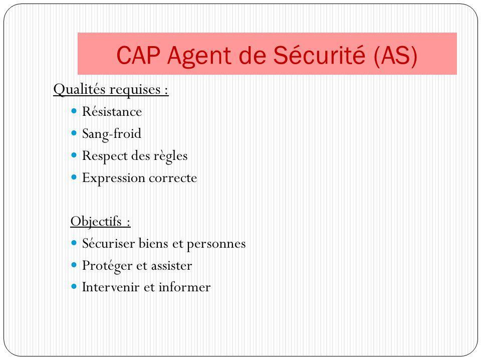 CAP Agent de Sécurité (AS) Qualités requises : Résistance Sang-froid Respect des règles Expression correcte Objectifs : Sécuriser biens et personnes P