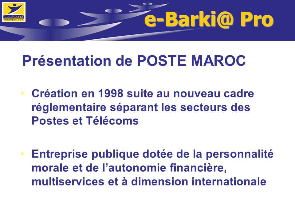 Présentation de POSTE MAROC Création en 1998 suite au nouveau cadre réglementaire séparant les secteurs des Postes et Télécoms Entreprise publique dot