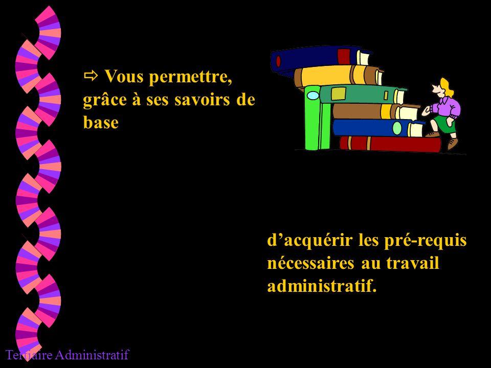 dacquérir les pré-requis nécessaires au travail administratif. Tertiaire Administratif Vous permettre, grâce à ses savoirs de base