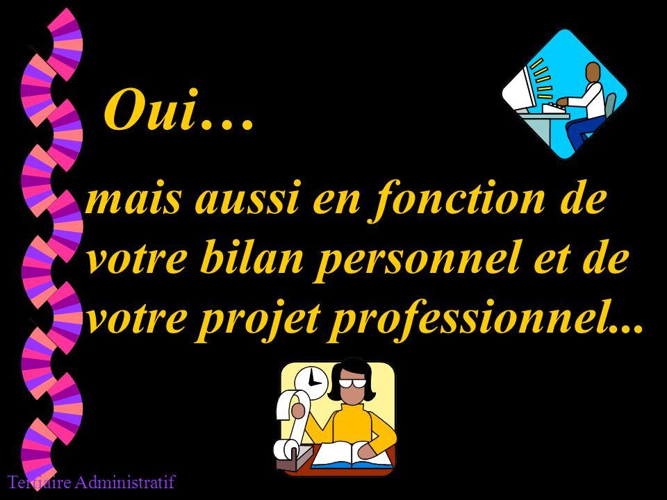 Oui… mais aussi en fonction de votre bilan personnel et de votre projet professionnel... Tertiaire Administratif