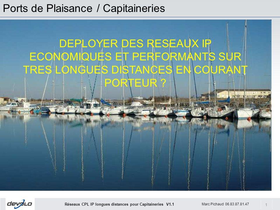 1 Marc Pichaud 06.83.87.81.47 Réseaux CPL IP longues distances pour Capitaineries V1.1 Ports de Plaisance / Capitaineries DEPLOYER DES RESEAUX IP ECONOMIQUES ET PERFORMANTS SUR TRES LONGUES DISTANCES EN COURANT PORTEUR ?