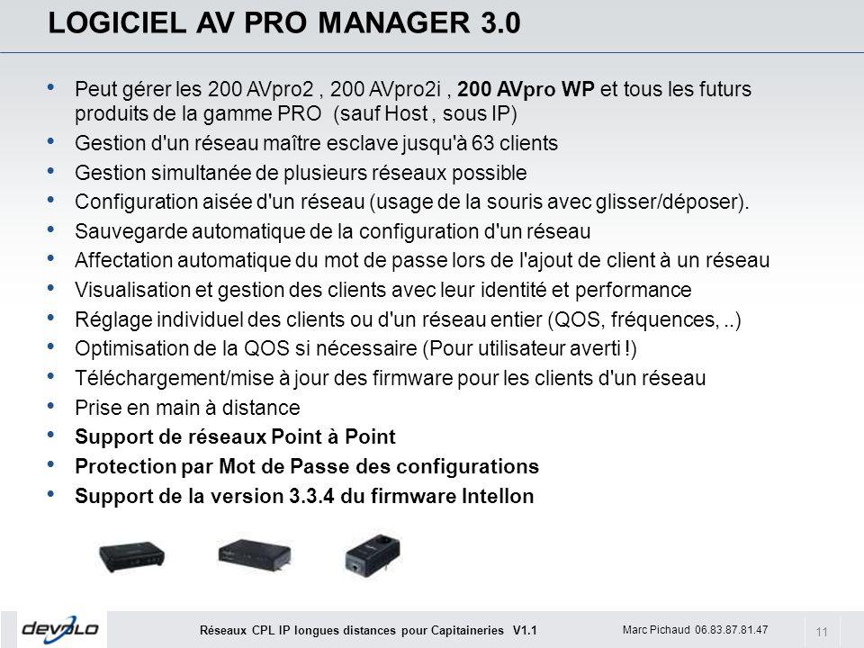 11 Marc Pichaud 06.83.87.81.47 Réseaux CPL IP longues distances pour Capitaineries V1.1 LOGICIEL AV PRO MANAGER 3.0 Peut gérer les 200 AVpro2, 200 AVpro2i, 200 AVpro WP et tous les futurs produits de la gamme PRO (sauf Host, sous IP) Gestion d un réseau maître esclave jusqu à 63 clients Gestion simultanée de plusieurs réseaux possible Configuration aisée d un réseau (usage de la souris avec glisser/déposer).