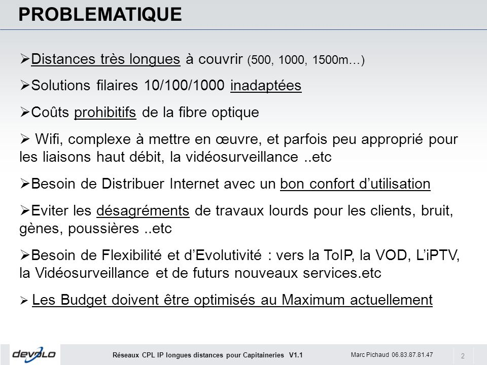 2 Marc Pichaud 06.83.87.81.47 Réseaux CPL IP longues distances pour Capitaineries V1.1 PROBLEMATIQUE Distances très longues à couvrir (500, 1000, 1500m…) Solutions filaires 10/100/1000 inadaptées Coûts prohibitifs de la fibre optique Wifi, complexe à mettre en œuvre, et parfois peu approprié pour les liaisons haut débit, la vidéosurveillance..etc Besoin de Distribuer Internet avec un bon confort dutilisation Eviter les désagréments de travaux lourds pour les clients, bruit, gènes, poussières..etc Besoin de Flexibilité et dEvolutivité : vers la ToIP, la VOD, LiPTV, la Vidéosurveillance et de futurs nouveaux services.etc Les Budget doivent être optimisés au Maximum actuellement