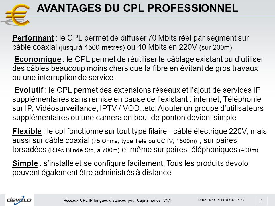 3 Marc Pichaud 06.83.87.81.47 Réseaux CPL IP longues distances pour Capitaineries V1.1 AVANTAGES DU CPL PROFESSIONNEL Performant : le CPL permet de diffuser 70 Mbits réel par segment sur câble coaxial (jusquà 1500 mètres) ou 40 Mbits en 220V (sur 200m) Economique : le CPL permet de réutiliser le câblage existant ou dutiliser des câbles beaucoup moins chers que la fibre en évitant de gros travaux ou une interruption de service.