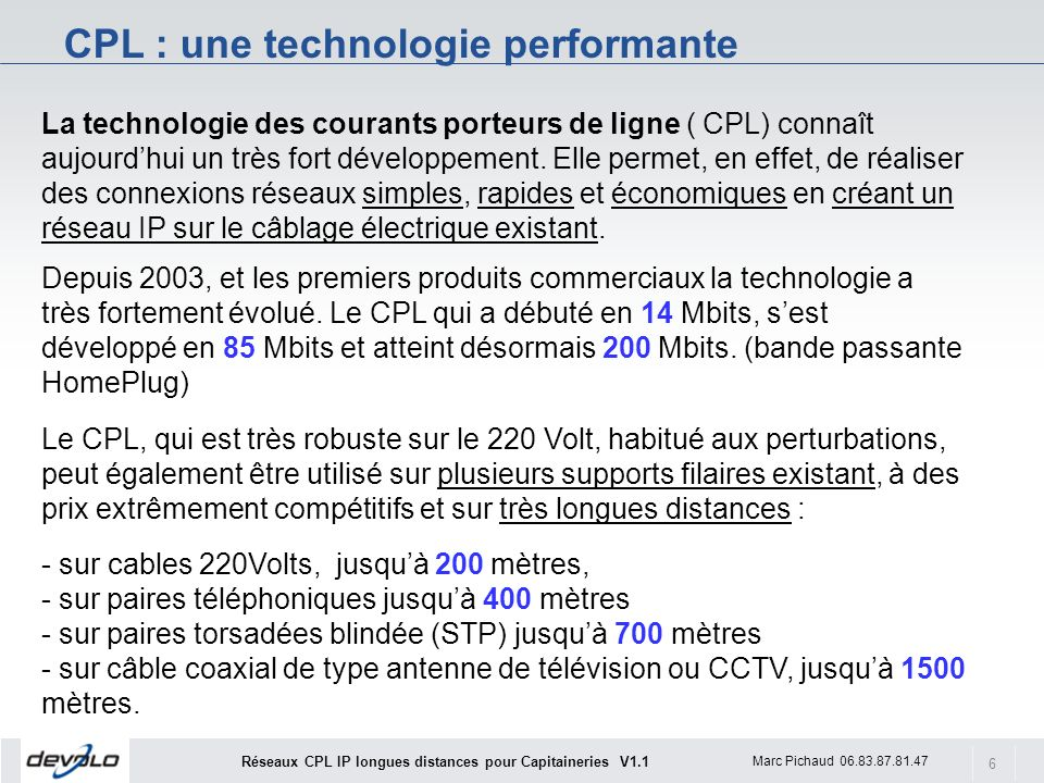 7 Marc Pichaud 06.83.87.81.47 Réseaux CPL IP longues distances pour Capitaineries V1.1 Le CPL peut être complémentaire dune installation filaire 100 Base-T classique, POE ou à du Wifi.