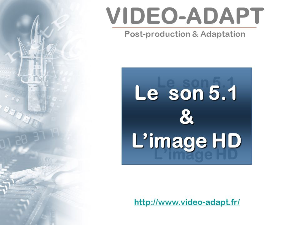 VIDEO-ADAPT P ost-production & Adaptation Le son 5.1 Limage HD Le son 5.1 & Limage HD http://www.video-adapt.fr/