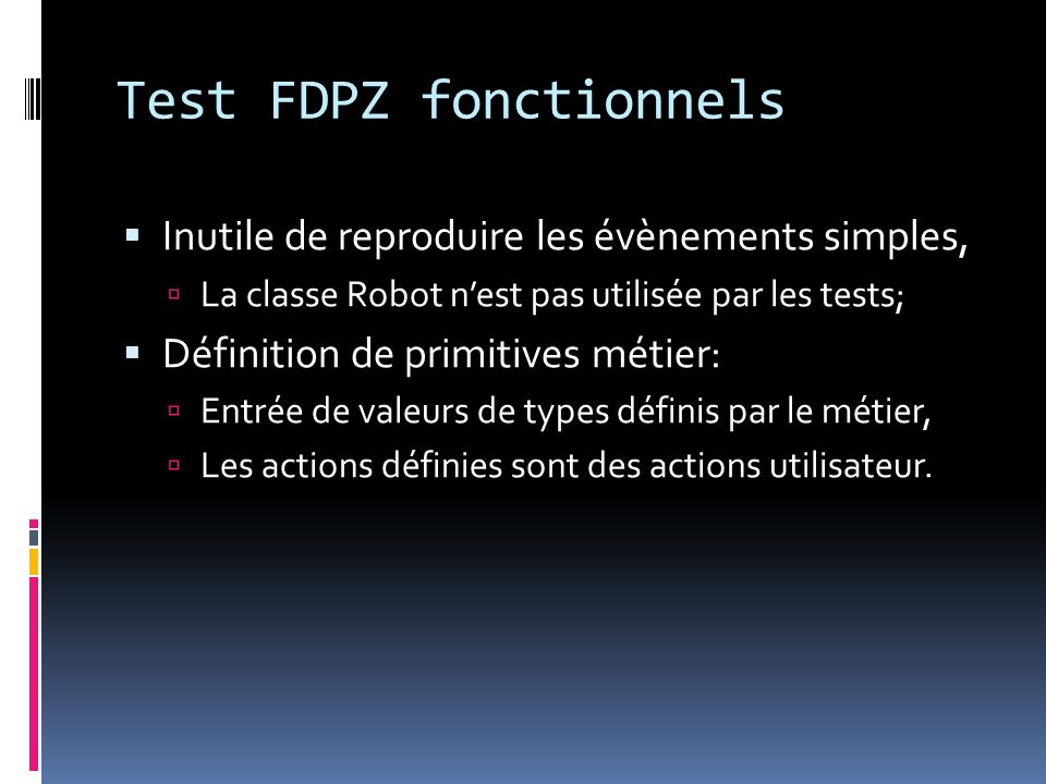 Test FDPZ fonctionnels Inutile de reproduire les évènements simples, La classe Robot nest pas utilisée par les tests; Définition de primitives métier: Entrée de valeurs de types définis par le métier, Les actions définies sont des actions utilisateur.