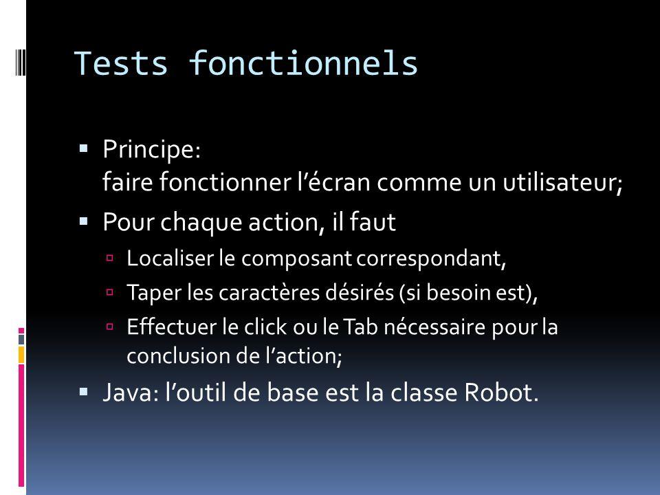 Tests fonctionnels Principe: faire fonctionner lécran comme un utilisateur; Pour chaque action, il faut Localiser le composant correspondant, Taper les caractères désirés (si besoin est), Effectuer le click ou le Tab nécessaire pour la conclusion de laction; Java: loutil de base est la classe Robot.