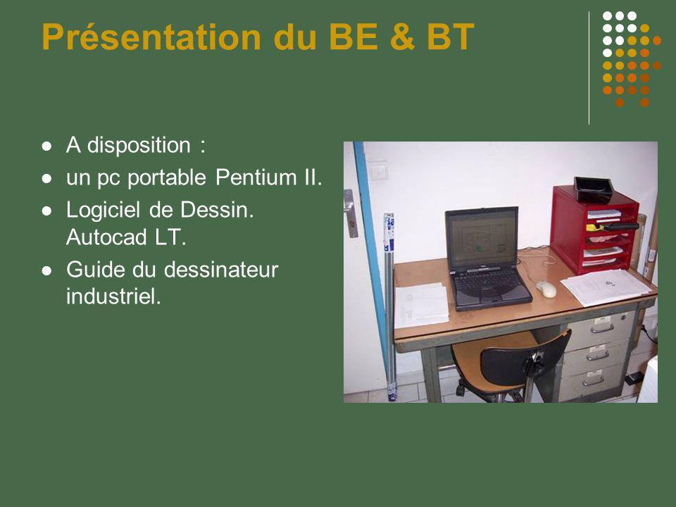 Présentation du BE & BT A disposition : un pc portable Pentium II. Logiciel de Dessin. Autocad LT. Guide du dessinateur industriel.
